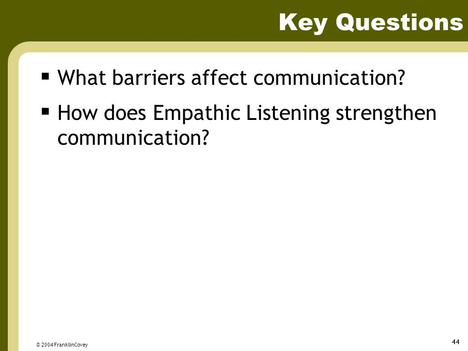 © 2004 FranklinCovey 44 Key Questions  What barriers affect communication?  How does Empathic Listening strengthen communication?