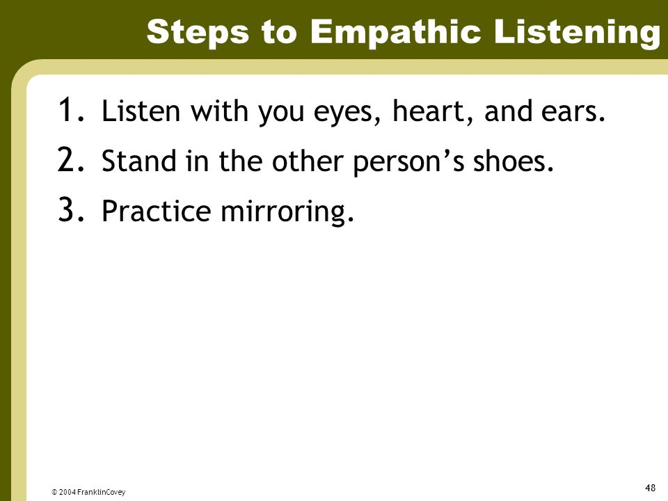 © 2004 FranklinCovey 48 Steps to Empathic Listening 1. Listen with you eyes, heart, and ears. 2. Stand in the other person's shoes. 3. Practice mirror