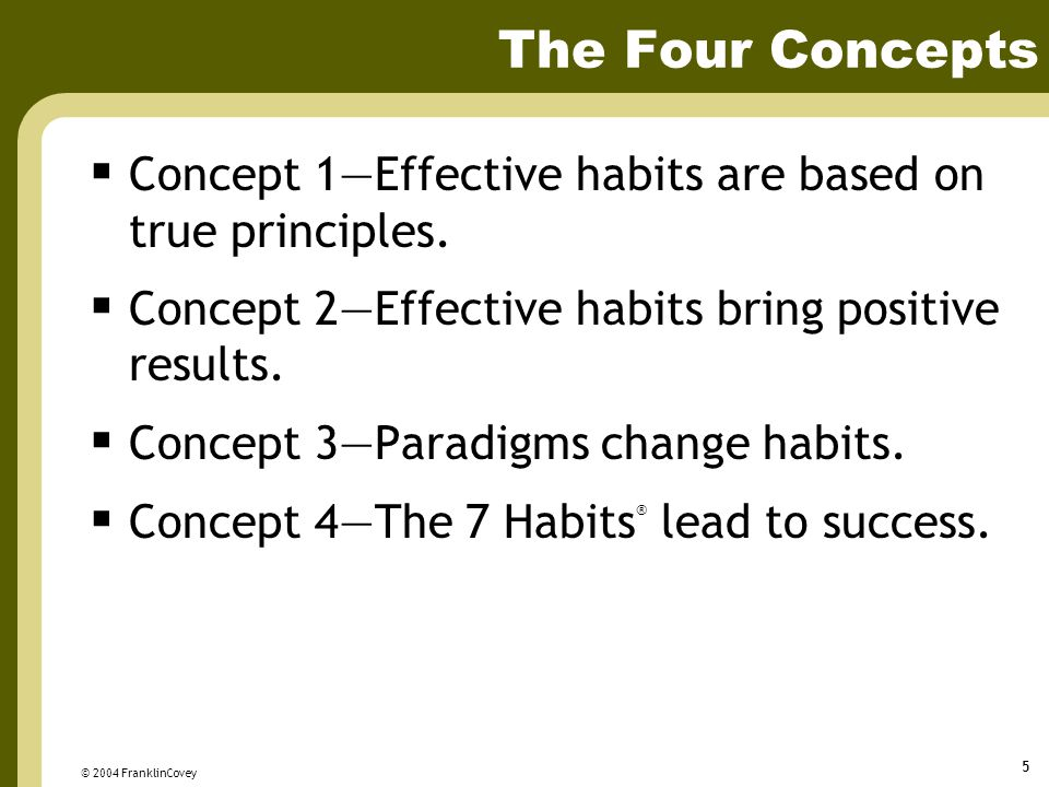 © 2004 FranklinCovey 5 The Four Concepts  Concept 1—Effective habits are based on true principles.  Concept 2—Effective habits bring positive result