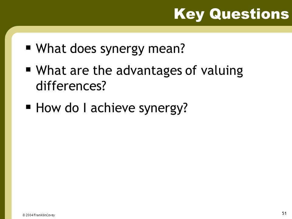 © 2004 FranklinCovey 51 Key Questions  What does synergy mean?  What are the advantages of valuing differences?  How do I achieve synergy?