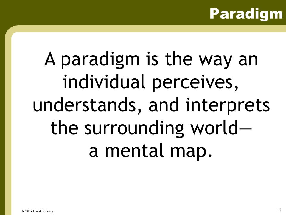 © 2004 FranklinCovey 8 Paradigm A paradigm is the way an individual perceives, understands, and interprets the surrounding world— a mental map.