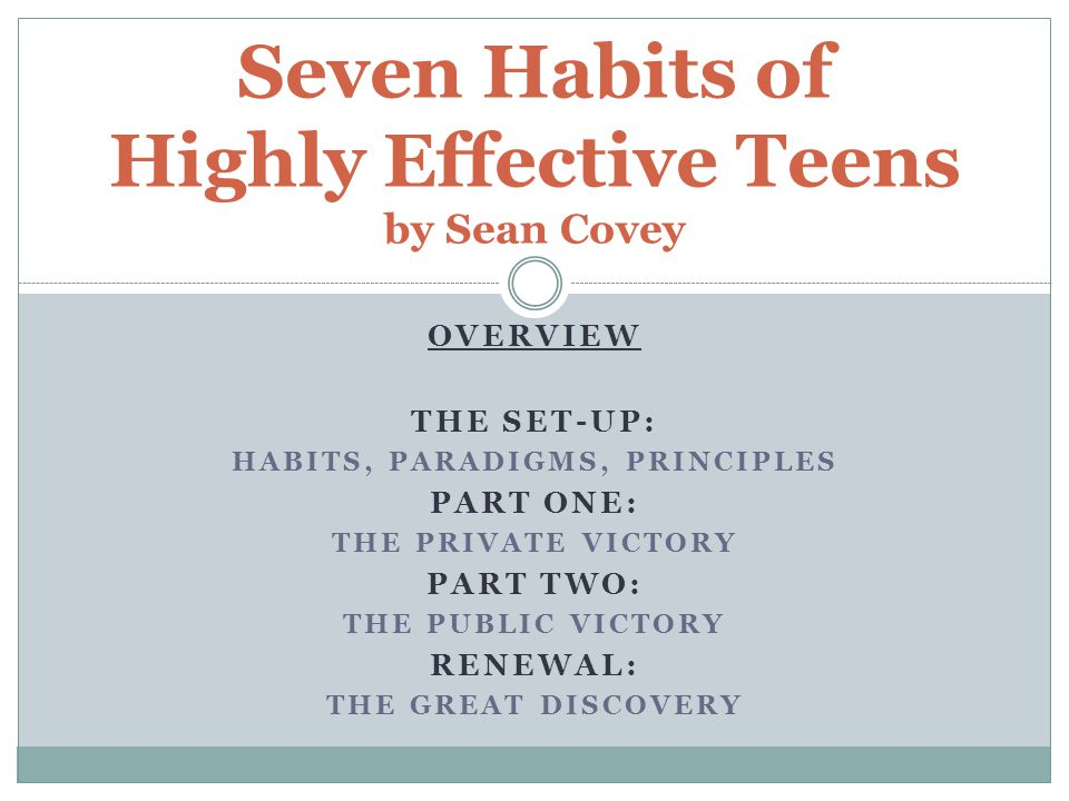 OVERVIEW THE SET-UP: HABITS, PARADIGMS, PRINCIPLES PART ONE: THE PRIVATE VICTORY PART TWO: THE PUBLIC VICTORY RENEWAL: THE GREAT DISCOVERY Seven Habit