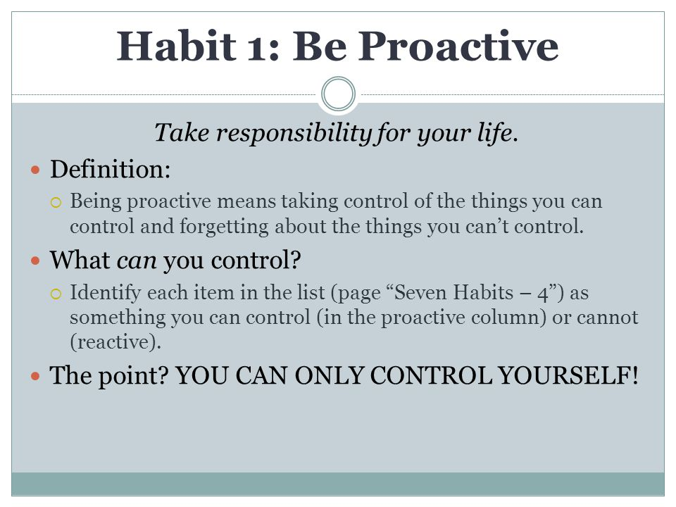 Habit 1: Be Proactive Take responsibility for your life. Definition:  Being proactive means taking control of the things you can control and forgetti