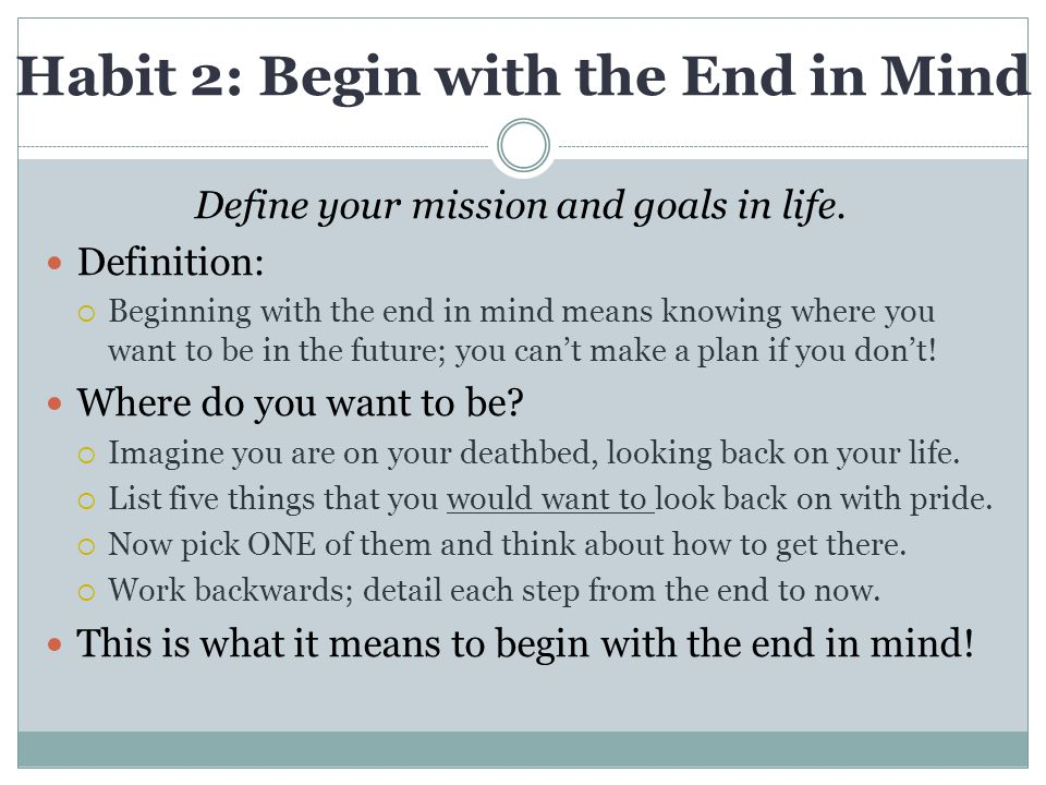 Habit 2: Begin with the End in Mind Define your mission and goals in life.