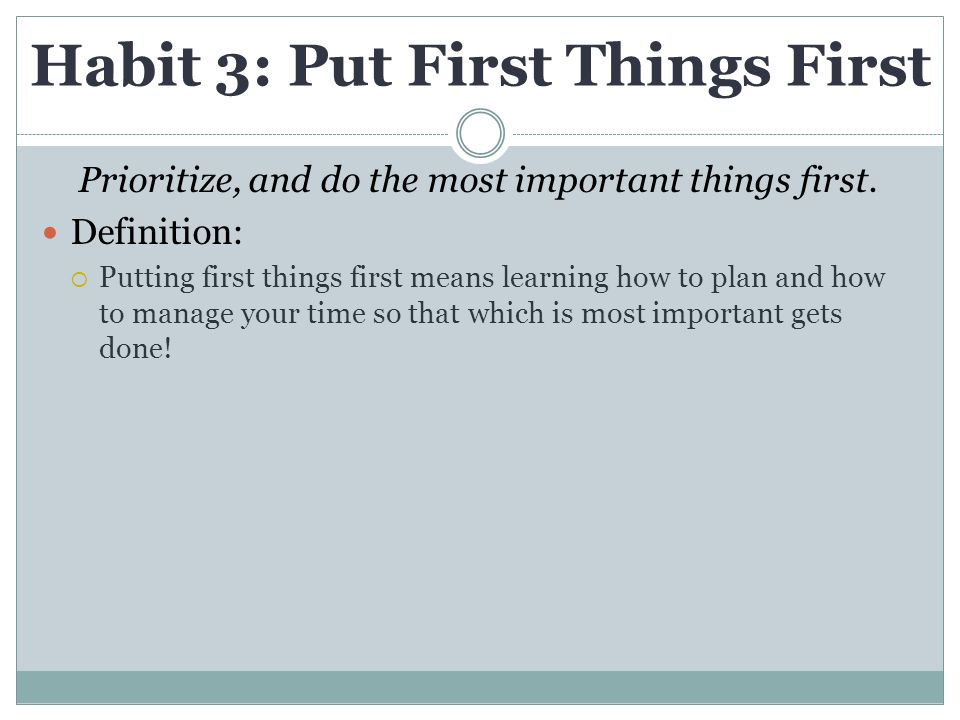 Habit 3: Put First Things First Prioritize, and do the most important things first. Definition:  Putting first things first means learning how to pla