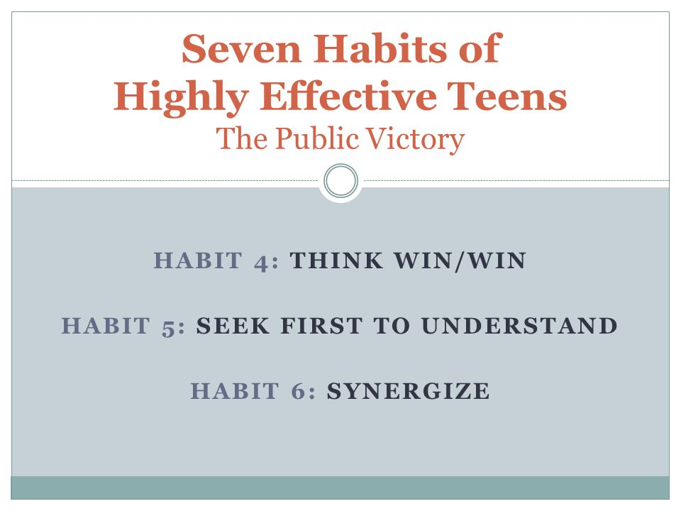 HABIT 4: THINK WIN/WIN HABIT 5: SEEK FIRST TO UNDERSTAND HABIT 6: SYNERGIZE Seven Habits of Highly Effective Teens The Public Victory