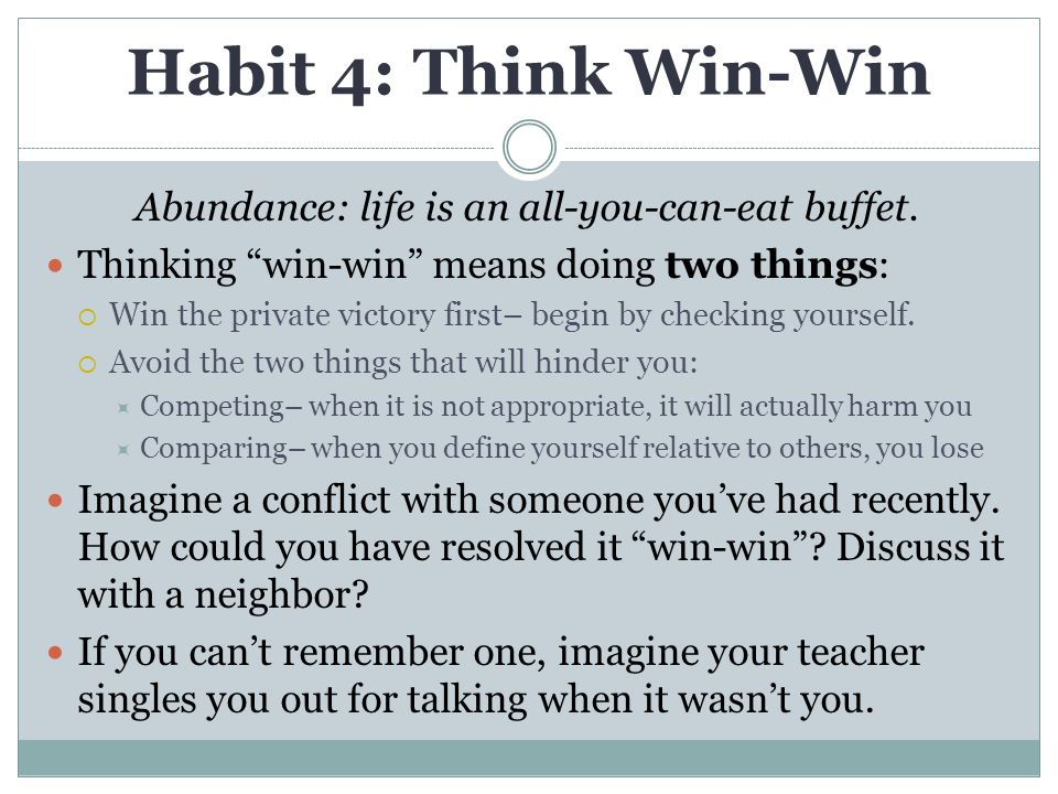 """Habit 4: Think Win-Win Abundance: life is an all-you-can-eat buffet. Thinking """"win-win"""" means doing two things:  Win the private victory first– begin"""