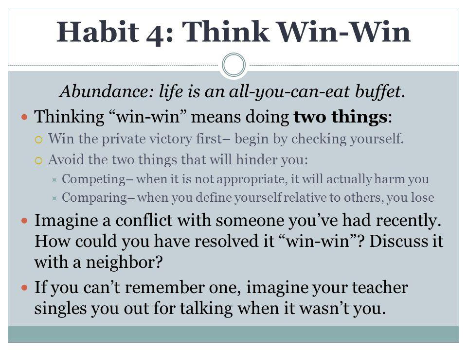 Habit 4: Think Win-Win Abundance: life is an all-you-can-eat buffet.