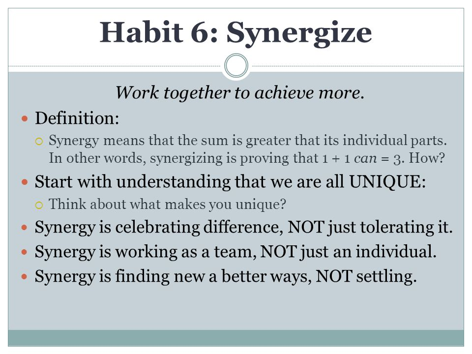 Habit 6: Synergize Work together to achieve more.