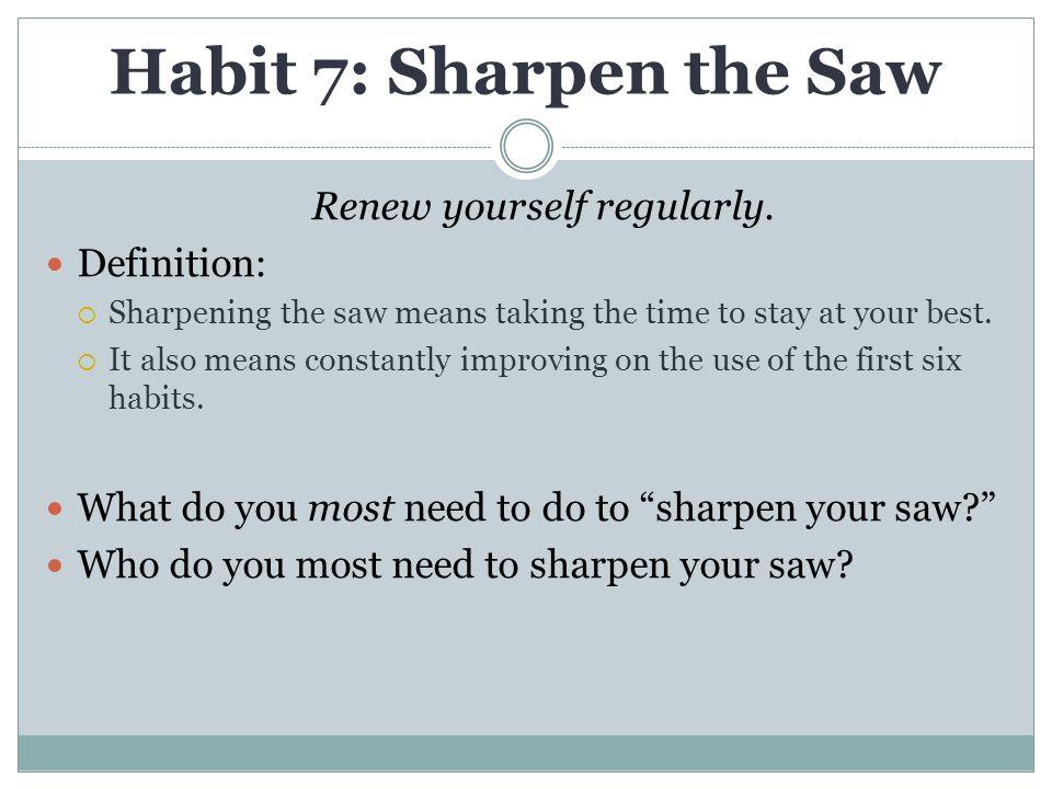 Habit 7: Sharpen the Saw Renew yourself regularly.