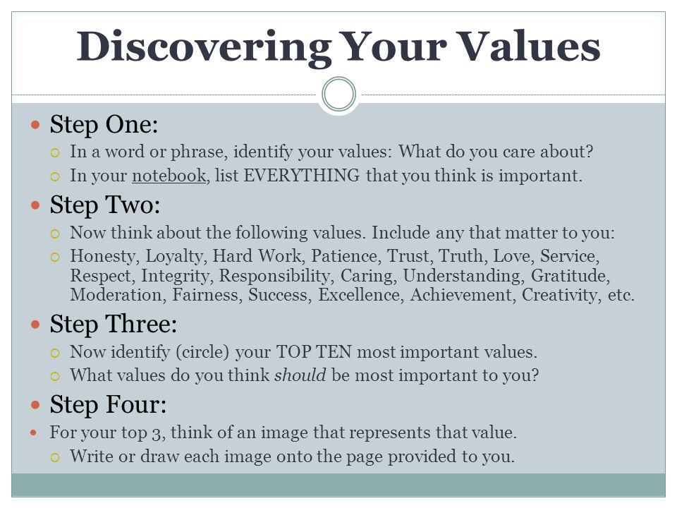 Discovering Your Values Step One:  In a word or phrase, identify your values: What do you care about?  In your notebook, list EVERYTHING that you th