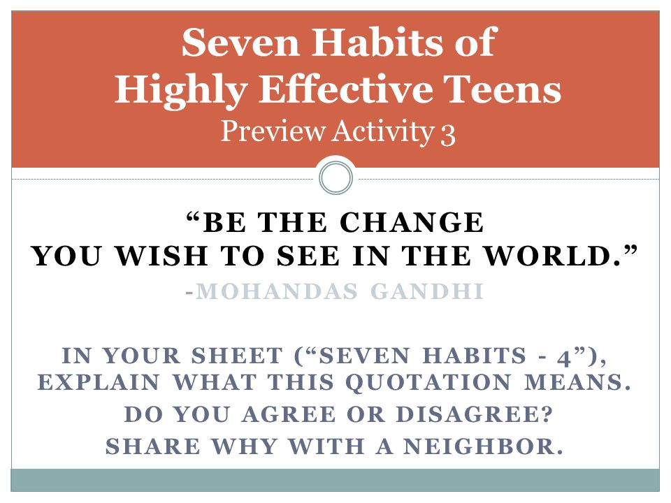 """""""BE THE CHANGE YOU WISH TO SEE IN THE WORLD."""" -MOHANDAS GANDHI IN YOUR SHEET (""""SEVEN HABITS - 4""""), EXPLAIN WHAT THIS QUOTATION MEANS. DO YOU AGREE OR"""