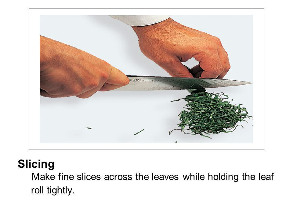 Slicing Make fine slices across the leaves while holding the leaf roll tightly.