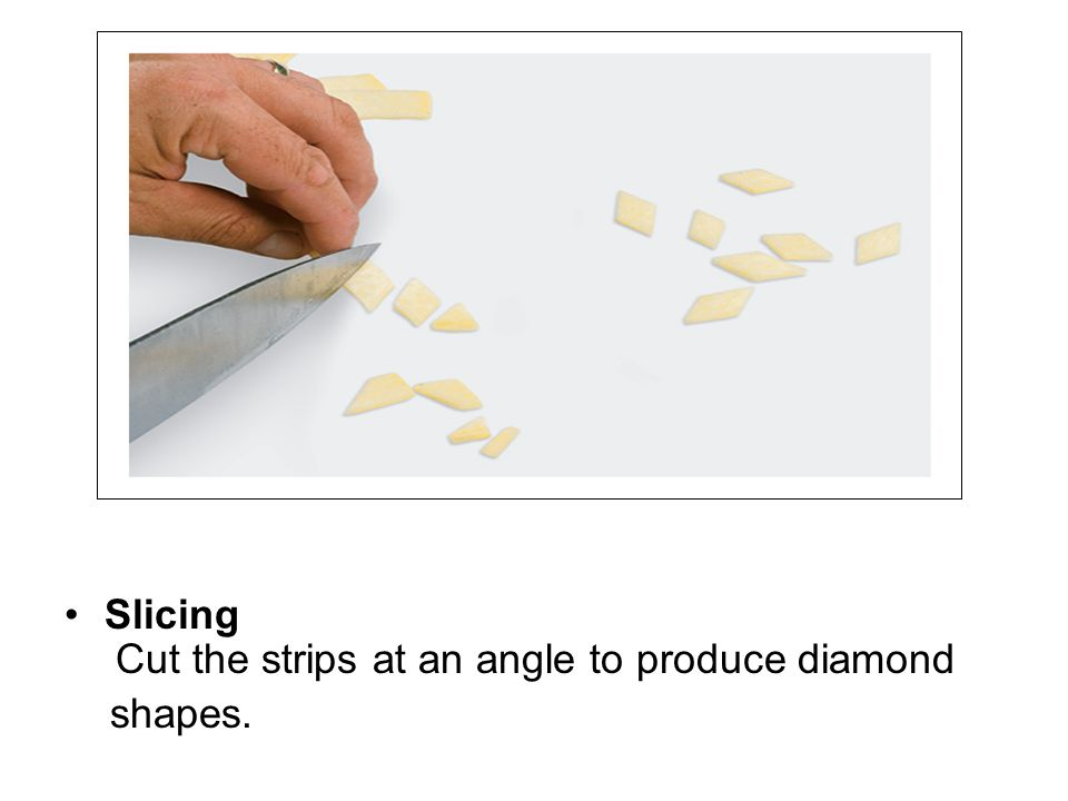 Slicing Cut the strips at an angle to produce diamond shapes.