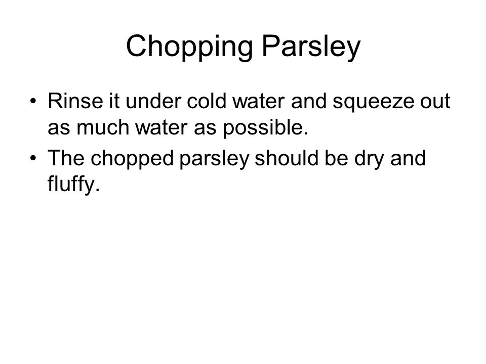 Chopping Parsley Rinse it under cold water and squeeze out as much water as possible.