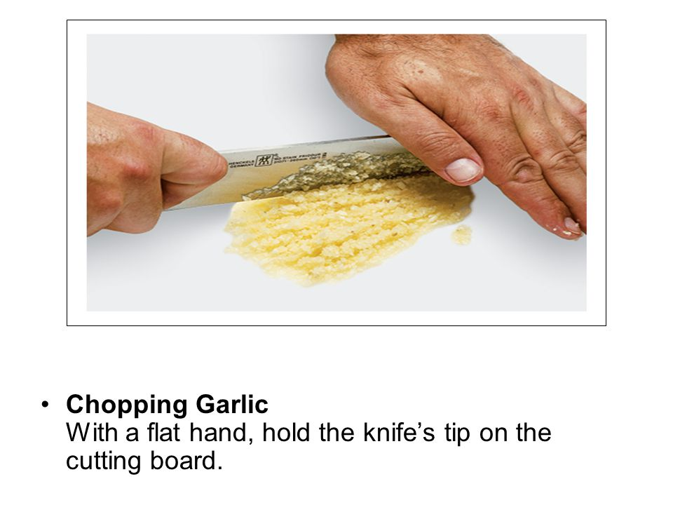 Chopping Garlic With a flat hand, hold the knife's tip on the cutting board.
