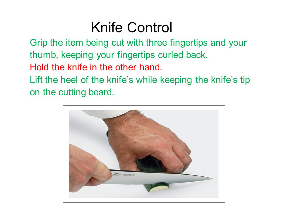 Knife Control Grip the item being cut with three fingertips and your thumb, keeping your fingertips curled back.