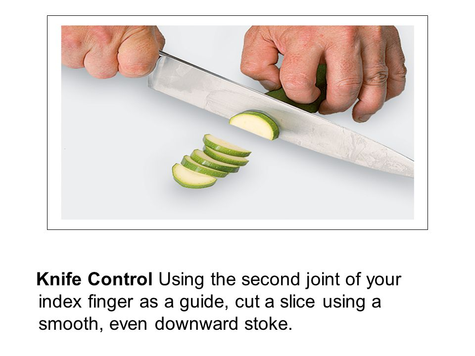 Knife Control Using the second joint of your index finger as a guide, cut a slice using a smooth, even downward stoke.