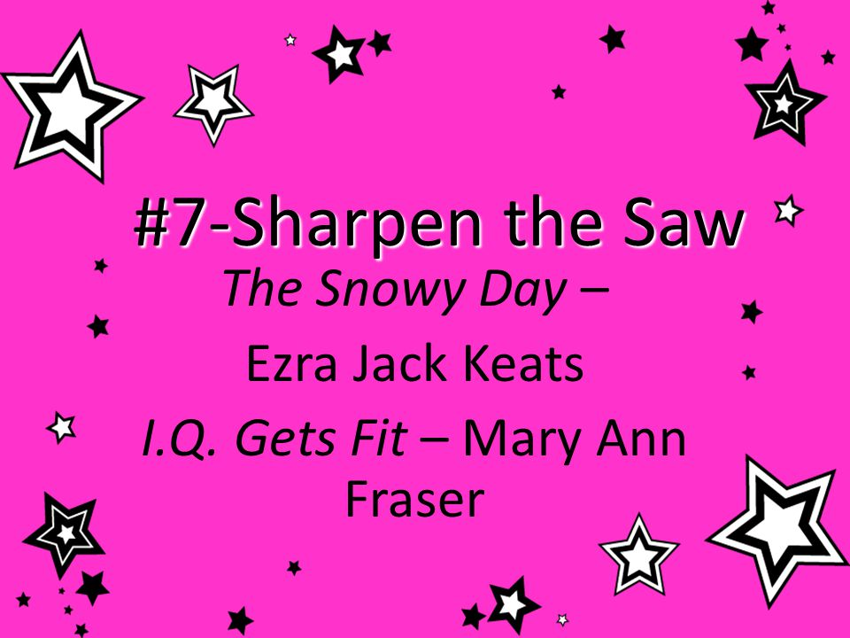 #7-Sharpen the Saw I will take care of my brain and body, make deposits in emotional bank accounts, and do what I know is right.