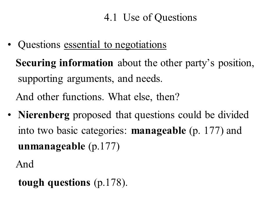 4.1 Use of Questions Questions essential to negotiations Securing information about the other party's position, supporting arguments, and needs.