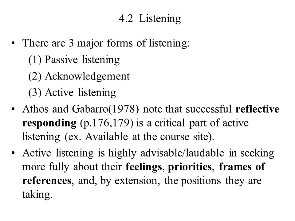4.2 Listening There are 3 major forms of listening: (1) Passive listening (2) Acknowledgement (3) Active listening Athos and Gabarro(1978) note that successful reflective responding (p.176,179) is a critical part of active listening (ex.