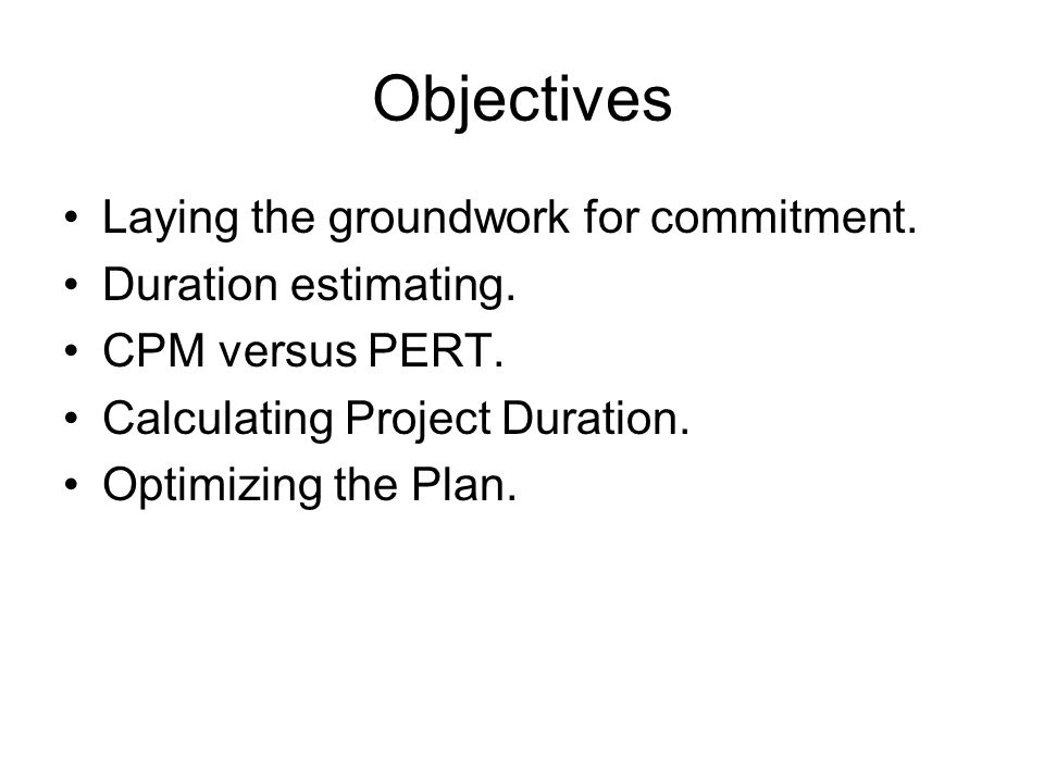 Objectives Laying the groundwork for commitment. Duration estimating. CPM versus PERT. Calculating Project Duration. Optimizing the Plan.