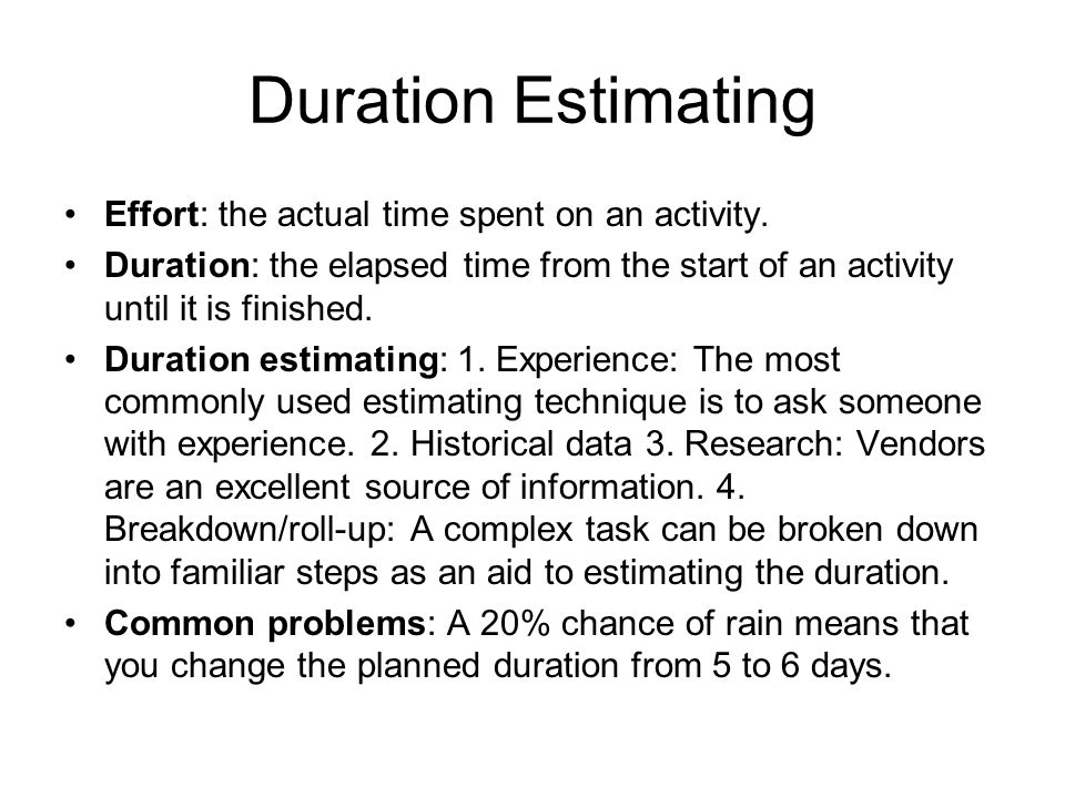 Duration Estimating Effort: the actual time spent on an activity. Duration: the elapsed time from the start of an activity until it is finished. Durat