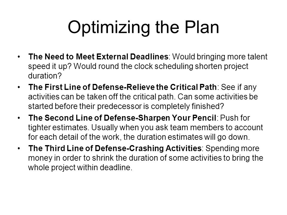 Optimizing the Plan The Need to Meet External Deadlines: Would bringing more talent speed it up? Would round the clock scheduling shorten project dura