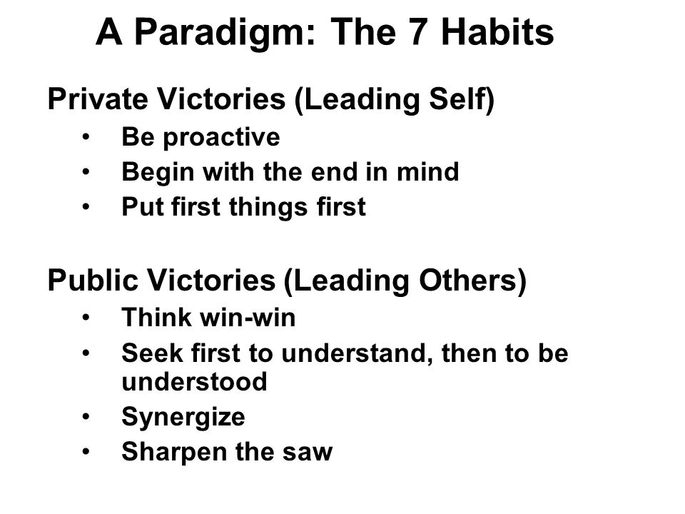 A Paradigm: The 7 Habits Private Victories (Leading Self) Be proactive Begin with the end in mind Put first things first Public Victories (Leading Others) Think win-win Seek first to understand, then to be understood Synergize Sharpen the saw