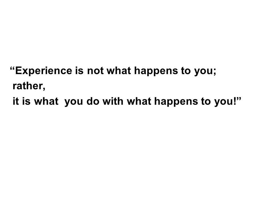 Experience is not what happens to you; rather, it is what you do with what happens to you!