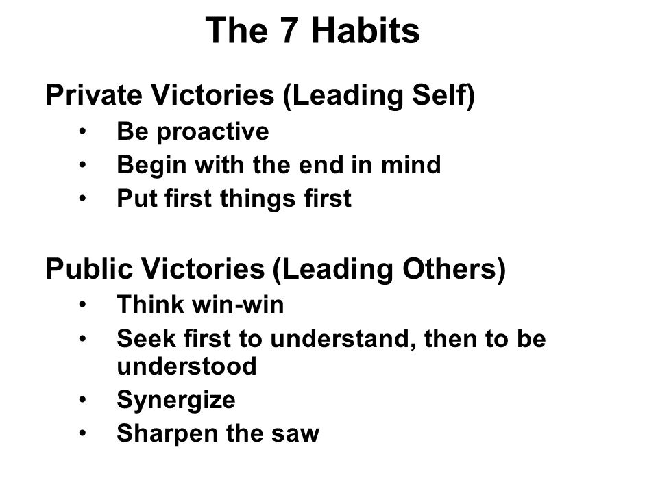 The 7 Habits Private Victories (Leading Self) Be proactive Begin with the end in mind Put first things first Public Victories (Leading Others) Think win-win Seek first to understand, then to be understood Synergize Sharpen the saw