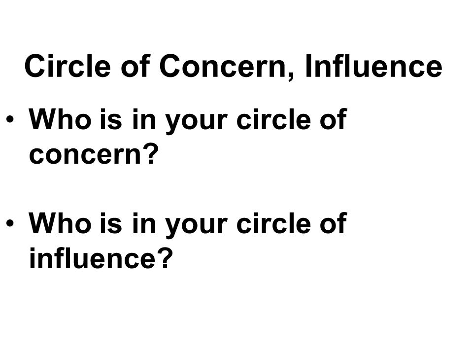 Circle of Concern, Influence Who is in your circle of concern Who is in your circle of influence