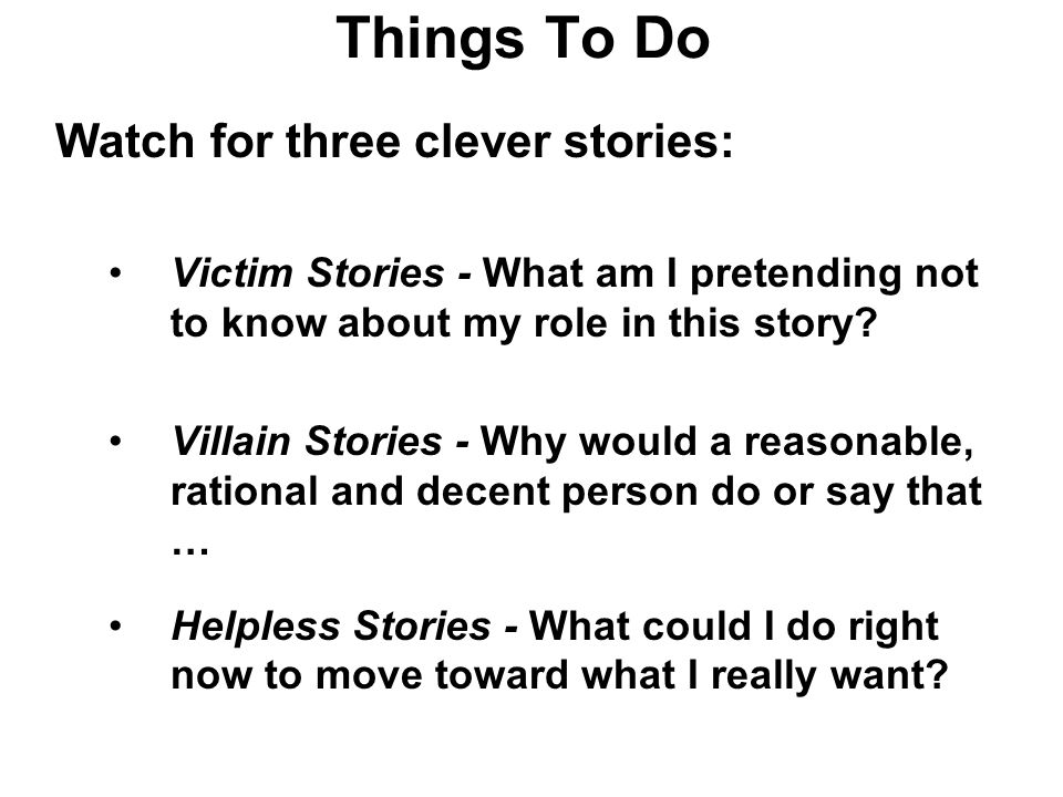 Things To Do Watch for three clever stories: Victim Stories - What am I pretending not to know about my role in this story.