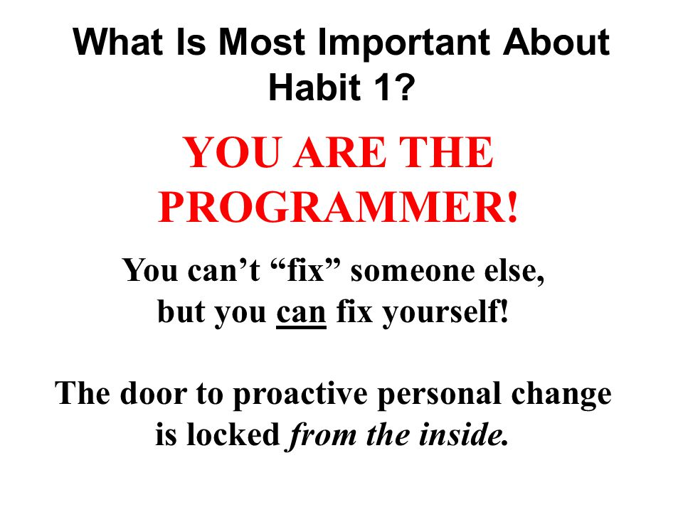 What Is Most Important About Habit 1. YOU ARE THE PROGRAMMER.