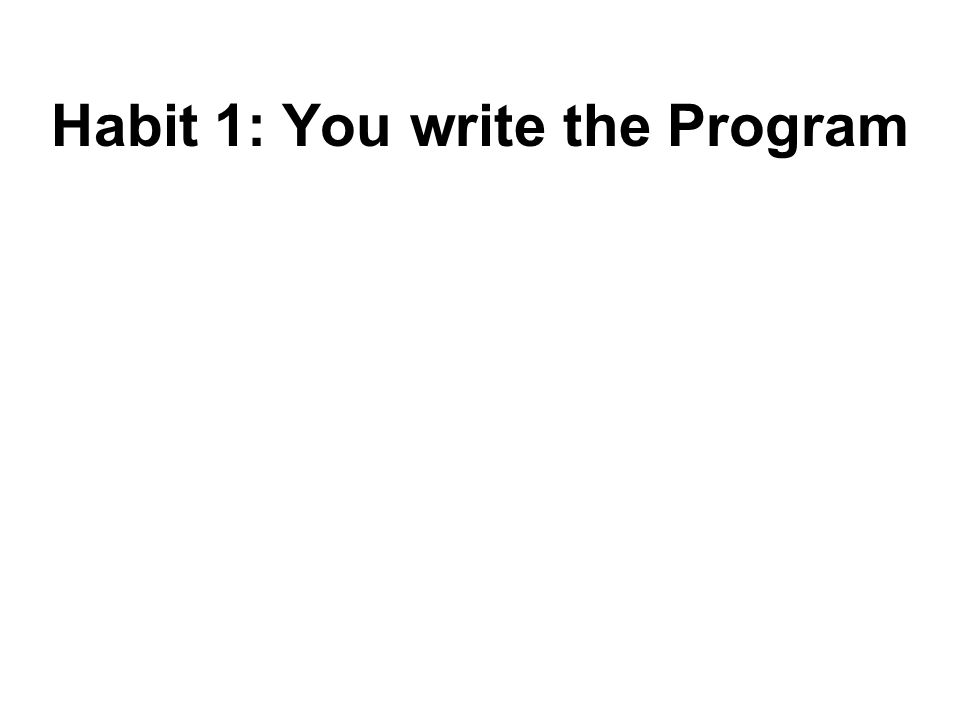 Habit 1: You write the Program