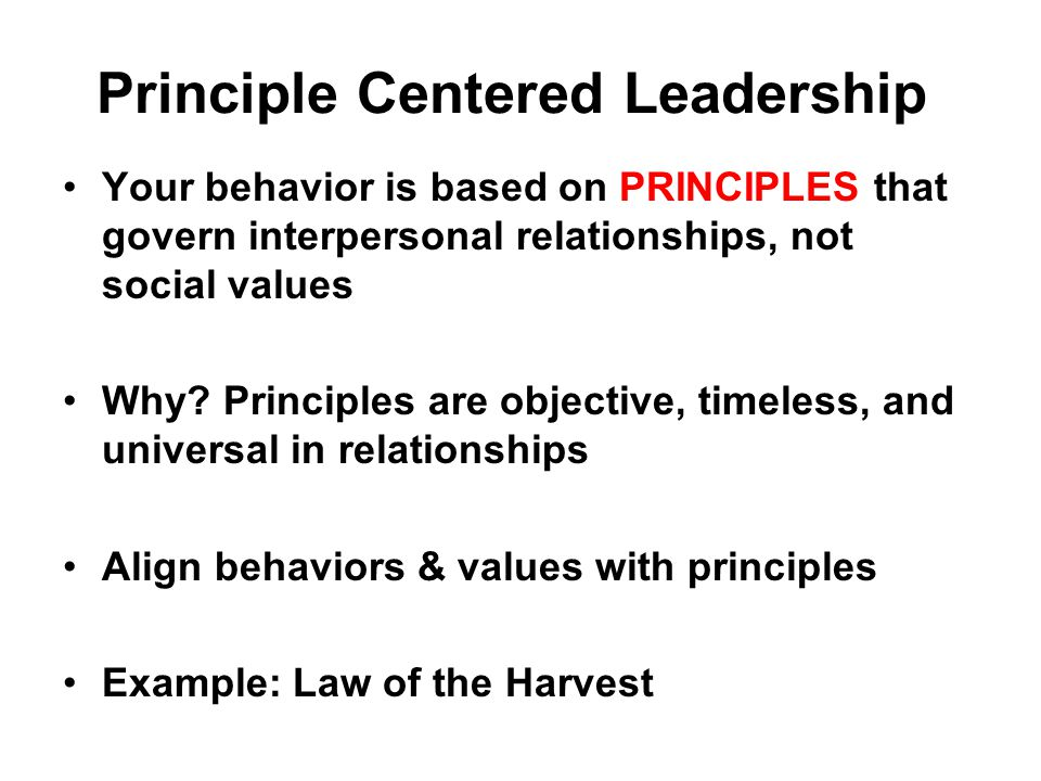 Principle Centered Leadership Your behavior is based on PRINCIPLES that govern interpersonal relationships, not social values Why.