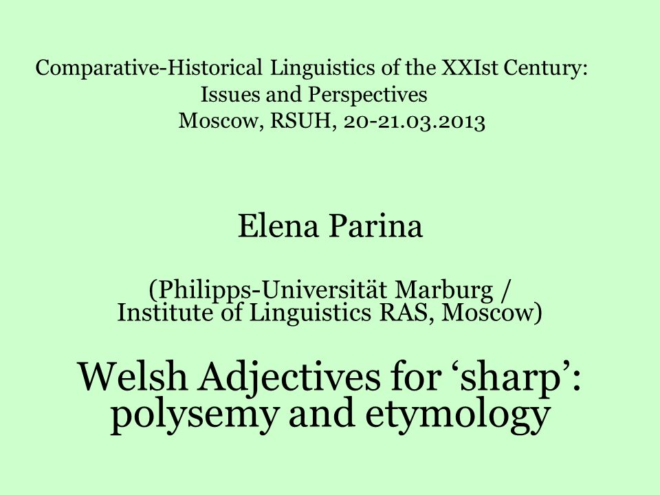 Elena Parina (Philipps-Universität Marburg / Institute of Linguistics RAS, Moscow) Welsh Adjectives for 'sharp': polysemy and etymology Comparative-Historical Linguistics of the XXIst Century: Issues and Perspectives Moscow, RSUH, 20-21.03.2013