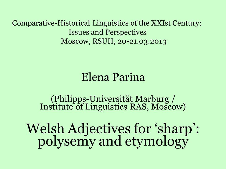 Elena Parina (Philipps-Universität Marburg / Institute of Linguistics RAS, Moscow) Welsh Adjectives for 'sharp': polysemy and etymology Comparative-Hi