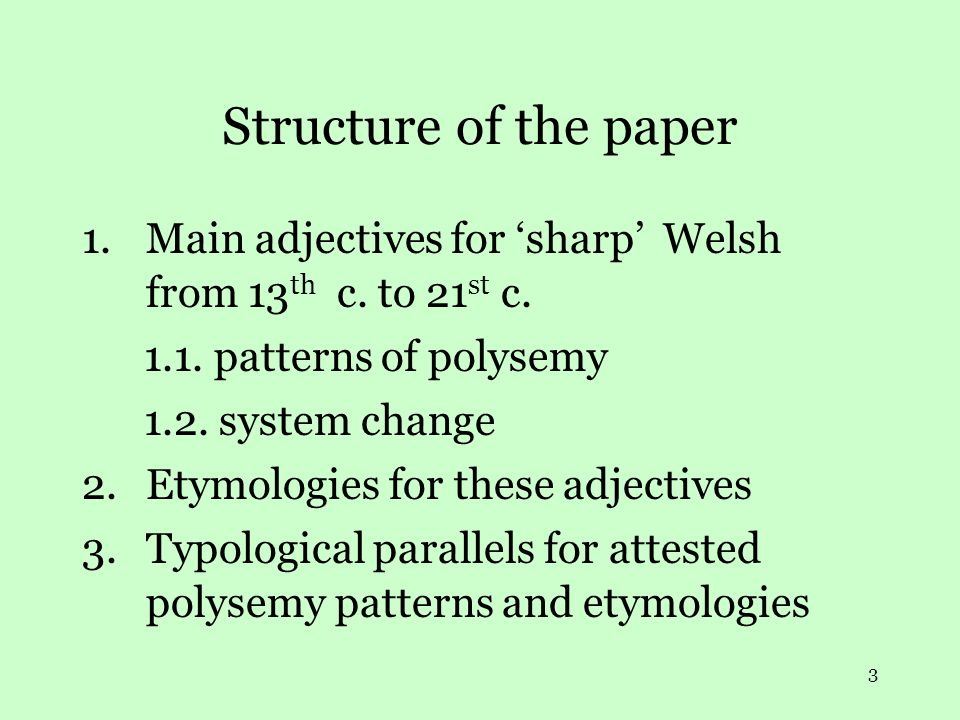 3 Structure of the paper 1.Main adjectives for 'sharp' Welsh from 13 th c. to 21 st c. 1.1. patterns of polysemy 1.2. system change 2.Etymologies for