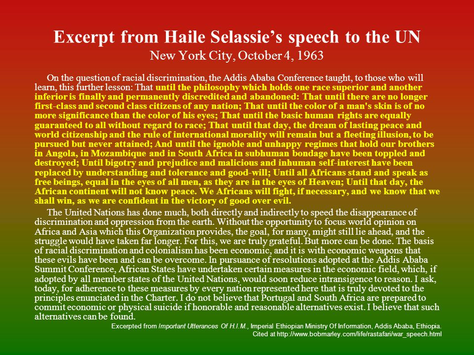 Excerpt from Haile Selassie's speech to the UN New York City, October 4, 1963 On the question of racial discrimination, the Addis Ababa Conference taught, to those who will learn, this further lesson: That until the philosophy which holds one race superior and another inferior is finally and permanently discredited and abandoned: That until there are no longer first-class and second class citizens of any nation; That until the color of a man s skin is of no more significance than the color of his eyes; That until the basic human rights are equally guaranteed to all without regard to race; That until that day, the dream of lasting peace and world citizenship and the rule of international morality will remain but a fleeting illusion, to be pursued but never attained; And until the ignoble and unhappy regimes that hold our brothers in Angola, in Mozambique and in South Africa in subhuman bondage have been toppled and destroyed; Until bigotry and prejudice and malicious and inhuman self-interest have been replaced by understanding and tolerance and good-will; Until all Africans stand and speak as free beings, equal in the eyes of all men, as they are in the eyes of Heaven; Until that day, the African continent will not know peace.