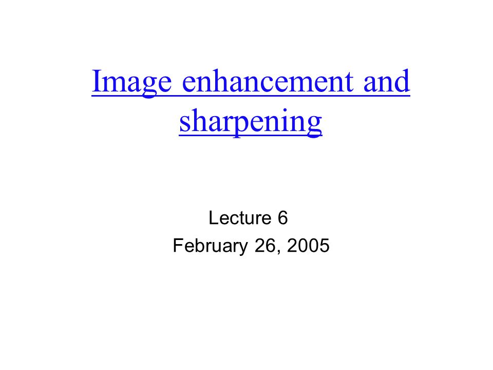 Image enhancement and sharpening Lecture 6 February 26, 2005