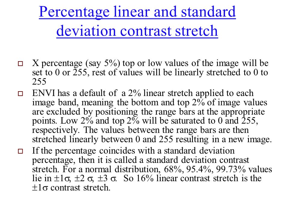 Percentage linear and standard deviation contrast stretch  X percentage (say 5%) top or low values of the image will be set to 0 or 255, rest of valu