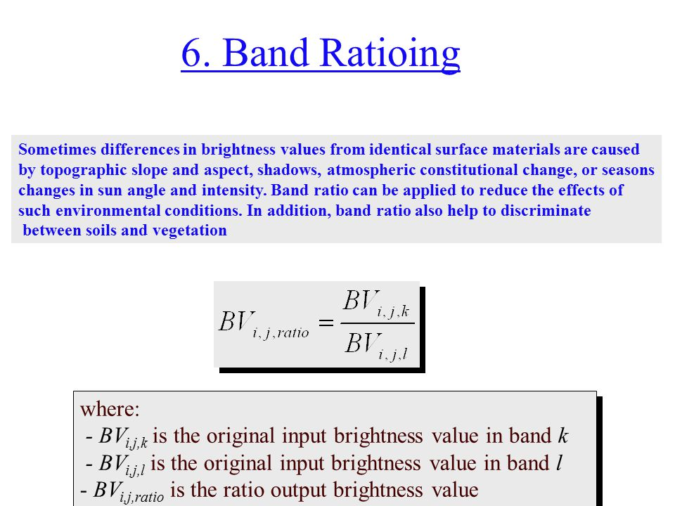 6. Band Ratioing where: - BV i,j,k is the original input brightness value in band k - BV i,j,l is the original input brightness value in band l - BV i