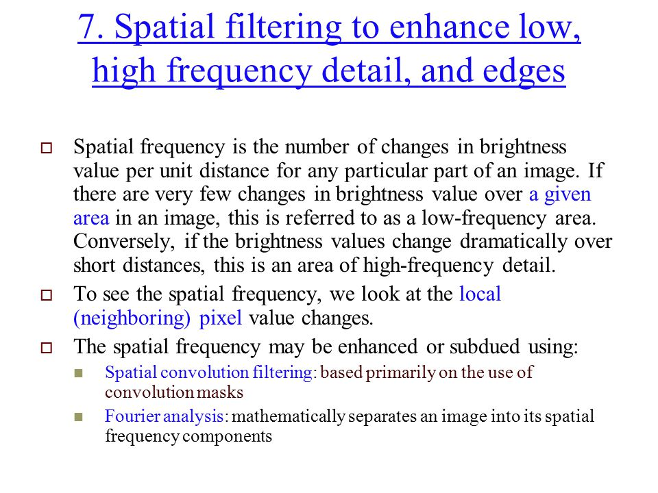 7. Spatial filtering to enhance low, high frequency detail, and edges  Spatial frequency is the number of changes in brightness value per unit distan