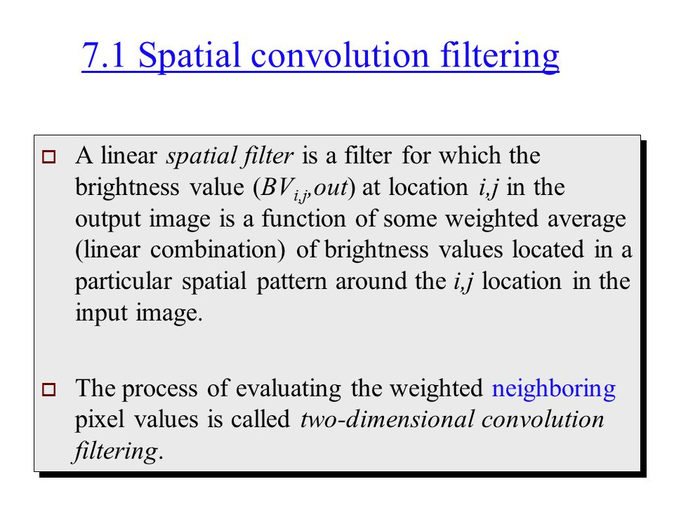 7.1 Spatial convolution filtering  A linear spatial filter is a filter for which the brightness value (BV i,j,out) at location i,j in the output imag