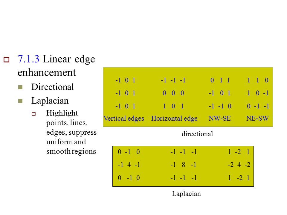  7.1.3 Linear edge enhancement Directional Laplacian  Highlight points, lines, edges, suppress uniform and smooth regions -1 0 1 -1 -1 -1 0 0 0 1 0