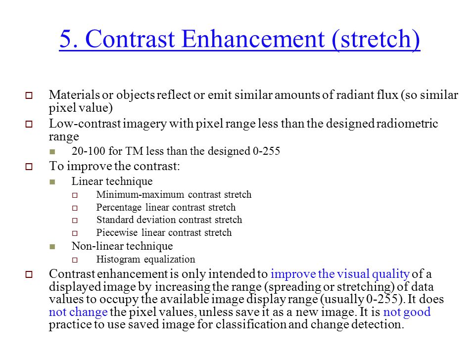 5. Contrast Enhancement (stretch)  Materials or objects reflect or emit similar amounts of radiant flux (so similar pixel value)  Low-contrast image