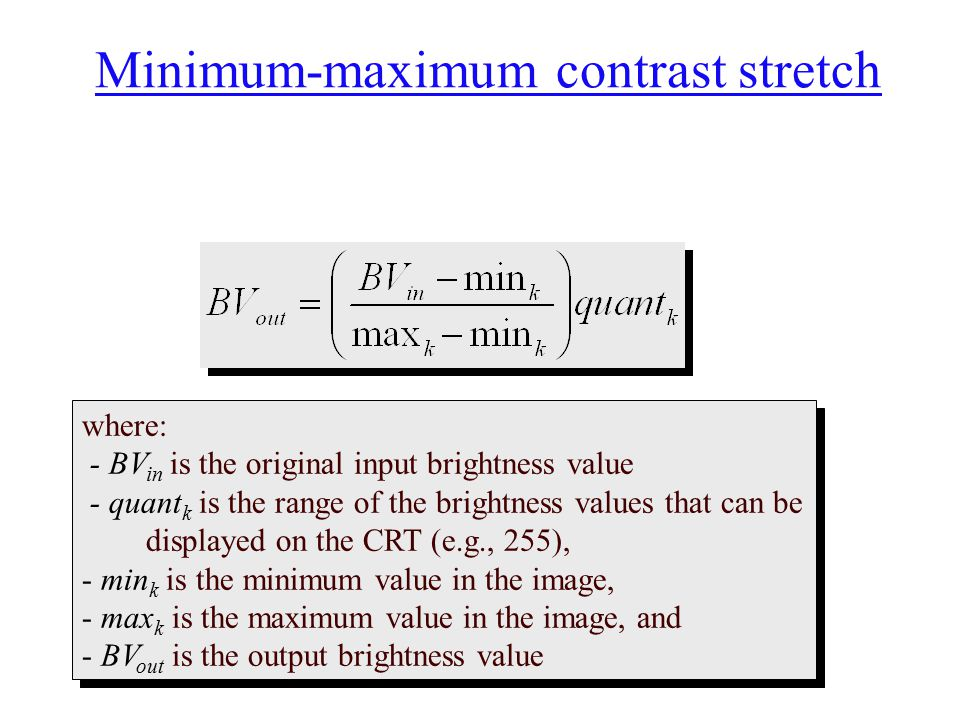 Minimum-maximum contrast stretch where: - BV in is the original input brightness value - quant k is the range of the brightness values that can be dis