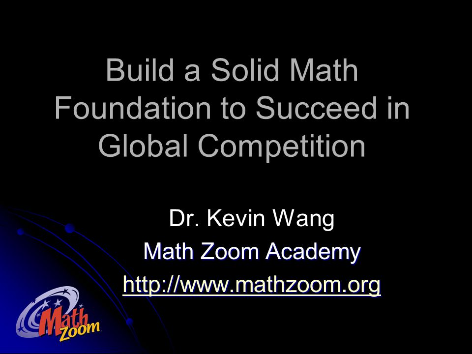 Build a Solid Math Foundation to Succeed in Global Competition Dr. Kevin Wang Math Zoom Academy http://www.mathzoom.org