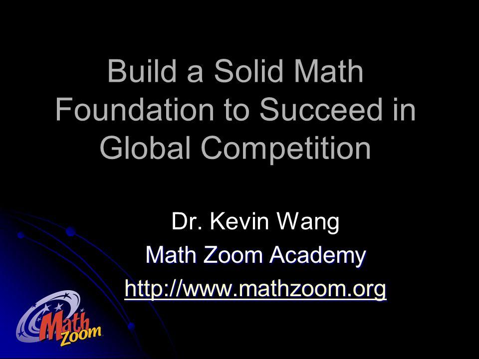 打好数学基础 国际竞争必胜 王锋博士 Math Zoom Academy http://www.mathzoom.org